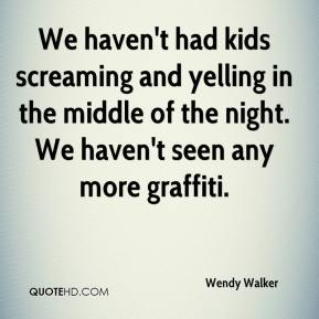 Wendy Walker  - We haven't had kids screaming and yelling in the middle of the night. We haven't seen any more graffiti.