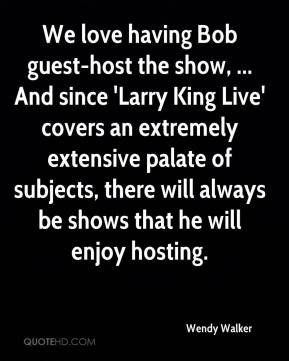 Wendy Walker  - We love having Bob guest-host the show, ... And since 'Larry King Live' covers an extremely extensive palate of subjects, there will always be shows that he will enjoy hosting.