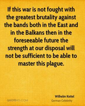 Wilhelm Keitel - If this war is not fought with the greatest brutality against the bands both in the East and in the Balkans then in the foreseeable future the strength at our disposal will not be sufficient to be able to master this plague.