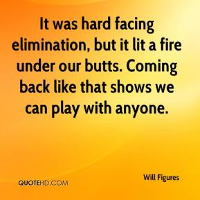 Will Figures  - It was hard facing elimination, but it lit a fire under our butts. Coming back like that shows we can play with anyone.