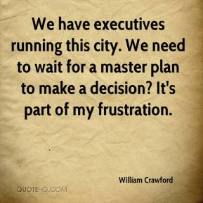 William Crawford  - We have executives running this city. We need to wait for a master plan to make a decision? It's part of my frustration.
