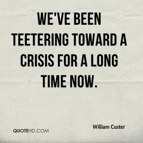 We've been teetering toward a crisis for a long time now.