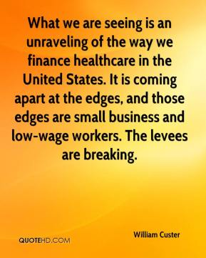 What we are seeing is an unraveling of the way we finance healthcare in the United States. It is coming apart at the edges, and those edges are small business and low-wage workers. The levees are breaking.