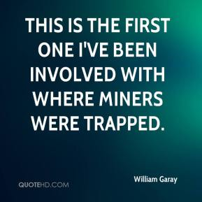William Garay  - This is the first one I've been involved with where miners were trapped.