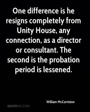 One difference is he resigns completely from Unity House, any connection, as a director or consultant. The second is the probation period is lessened.