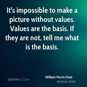 William Morris Hunt - It's impossible to make a picture without values. Values are the basis. If they are not, tell me what is the basis.