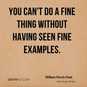 William Morris Hunt - You can't do a fine thing without having seen fine examples.