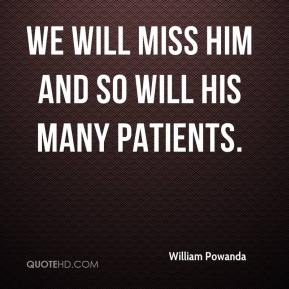 William Powanda  - We will miss him and so will his many patients.