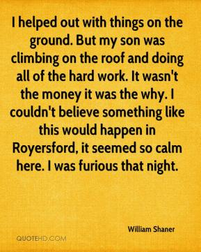 William Shaner  - I helped out with things on the ground. But my son was climbing on the roof and doing all of the hard work. It wasn't the money it was the why. I couldn't believe something like this would happen in Royersford, it seemed so calm here. I was furious that night.