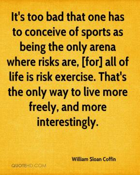 William Sloan Coffin  - It's too bad that one has to conceive of sports as being the only arena where risks are, [for] all of life is risk exercise. That's the only way to live more freely, and more interestingly.