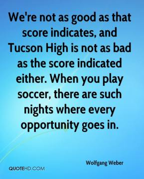 Wolfgang Weber  - We're not as good as that score indicates, and Tucson High is not as bad as the score indicated either. When you play soccer, there are such nights where every opportunity goes in.