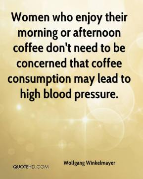 Wolfgang Winkelmayer  - Women who enjoy their morning or afternoon coffee don't need to be concerned that coffee consumption may lead to high blood pressure.