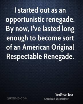 Wolfman Jack - I started out as an opportunistic renegade. By now, I've lasted long enough to become sort of an American Original Respectable Renegade.