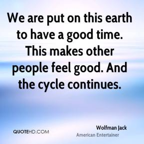 Wolfman Jack - We are put on this earth to have a good time. This makes other people feel good. And the cycle continues.