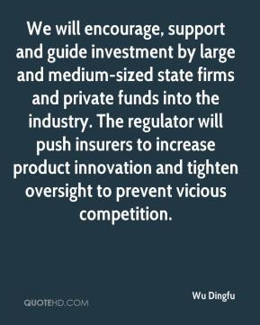 Wu Dingfu  - We will encourage, support and guide investment by large and medium-sized state firms and private funds into the industry. The regulator will push insurers to increase product innovation and tighten oversight to prevent vicious competition.