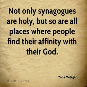 Yona Metzger  - Not only synagogues are holy, but so are all places where people find their affinity with their God.
