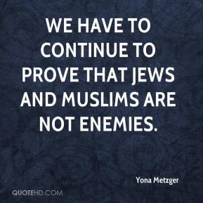 We have to continue to prove that Jews and Muslims are not enemies.
