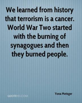 Yona Metzger  - We learned from history that terrorism is a cancer. World War Two started with the burning of synagogues and then they burned people.