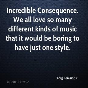 Yorg Kerasiotis  - Incredible Consequence. We all love so many different kinds of music that it would be boring to have just one style.
