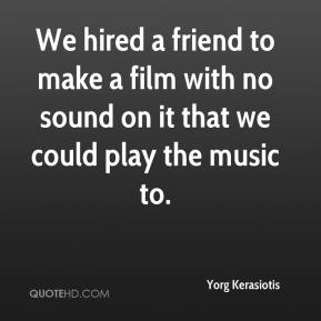 Yorg Kerasiotis  - We hired a friend to make a film with no sound on it that we could play the music to.