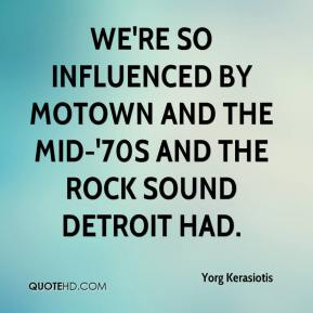 Yorg Kerasiotis  - We're so influenced by Motown and the mid-'70s and the rock sound Detroit had.