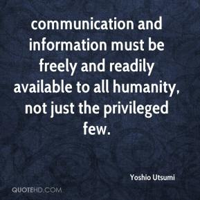 Yoshio Utsumi  - communication and information must be freely and readily available to all humanity, not just the privileged few.
