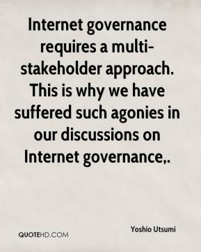 Yoshio Utsumi  - Internet governance requires a multi-stakeholder approach. This is why we have suffered such agonies in our discussions on Internet governance.