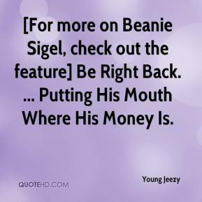 Young Jeezy  - [For more on Beanie Sigel, check out the feature] Be Right Back. ... Putting His Mouth Where His Money Is.