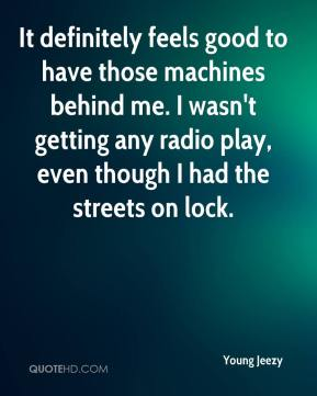 Young Jeezy  - It definitely feels good to have those machines behind me. I wasn't getting any radio play, even though I had the streets on lock.