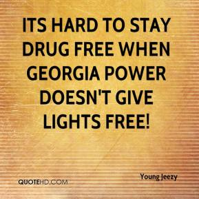 its hard to stay drug free when Georgia power doesn't give lights free!