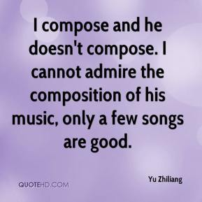Yu Zhiliang  - I compose and he doesn't compose. I cannot admire the composition of his music, only a few songs are good.