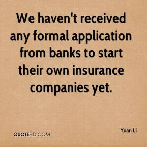 Yuan Li  - We haven't received any formal application from banks to start their own insurance companies yet.