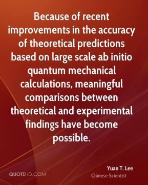 Yuan T. Lee - Because of recent improvements in the accuracy of theoretical predictions based on large scale ab initio quantum mechanical calculations, meaningful comparisons between theoretical and experimental findings have become possible.