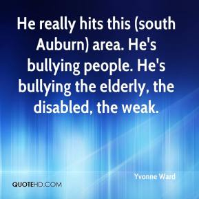 Yvonne Ward  - He really hits this (south Auburn) area. He's bullying people. He's bullying the elderly, the disabled, the weak.