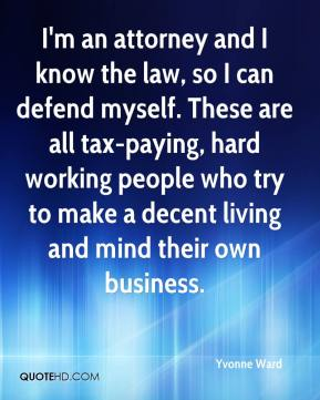 Yvonne Ward  - I'm an attorney and I know the law, so I can defend myself. These are all tax-paying, hard working people who try to make a decent living and mind their own business.