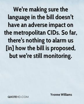 Yvonne Williams  - We're making sure the language in the bill doesn't have an adverse impact on the metropolitan CIDs. So far, there's nothing to alarm us [in] how the bill is proposed, but we're still monitoring.