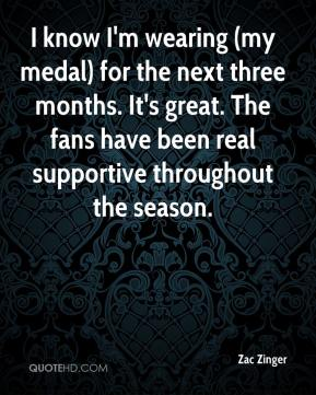Zac Zinger  - I know I'm wearing (my medal) for the next three months. It's great. The fans have been real supportive throughout the season.