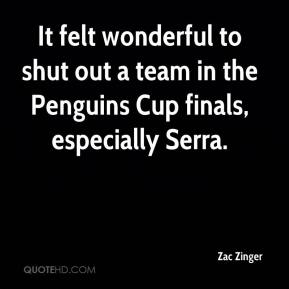 Zac Zinger  - It felt wonderful to shut out a team in the Penguins Cup finals, especially Serra.