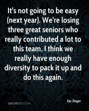 Zac Zinger  - It's not going to be easy (next year). We're losing three great seniors who really contributed a lot to this team. I think we really have enough diversity to pack it up and do this again.