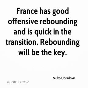 Zeljko Obradovic  - France has good offensive rebounding and is quick in the transition. Rebounding will be the key.