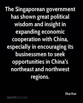 Zhai Kun  - The Singaporean government has shown great political wisdom and insight in expanding economic cooperation with China, especially in encouraging its businessmen to seek opportunities in China's northeast and northwest regions.