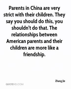 Zhang Jie  - Parents in China are very strict with their children. They say you should do this, you shouldn't do that. The relationships between American parents and their children are more like a friendship.