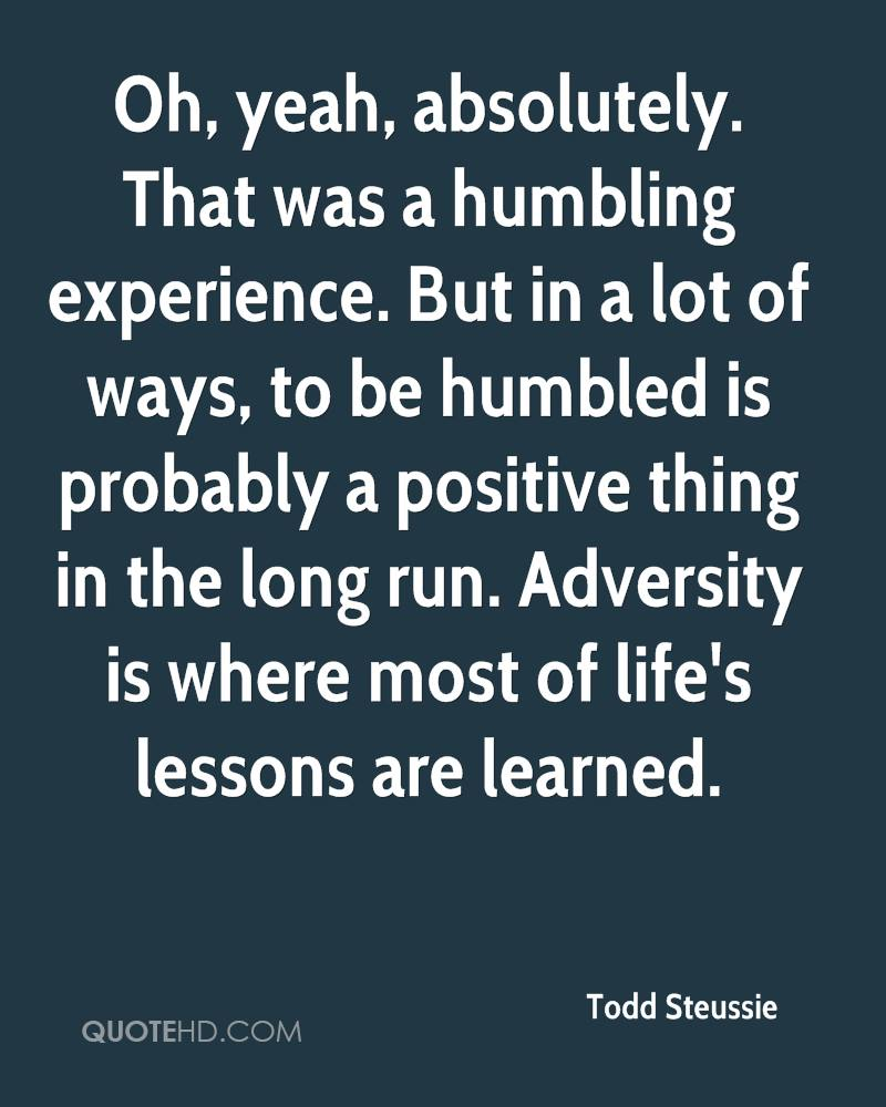 Oh, yeah, absolutely. That was a humbling experience. But in a lot of ways, to be humbled is probably a positive thing in the long run. Adversity is where most of life's lessons are learned.
