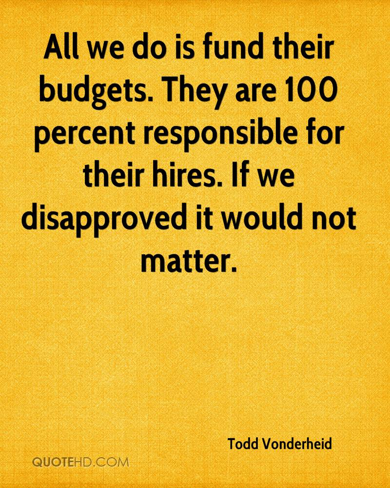 All we do is fund their budgets. They are 100 percent responsible for their hires. If we disapproved it would not matter.