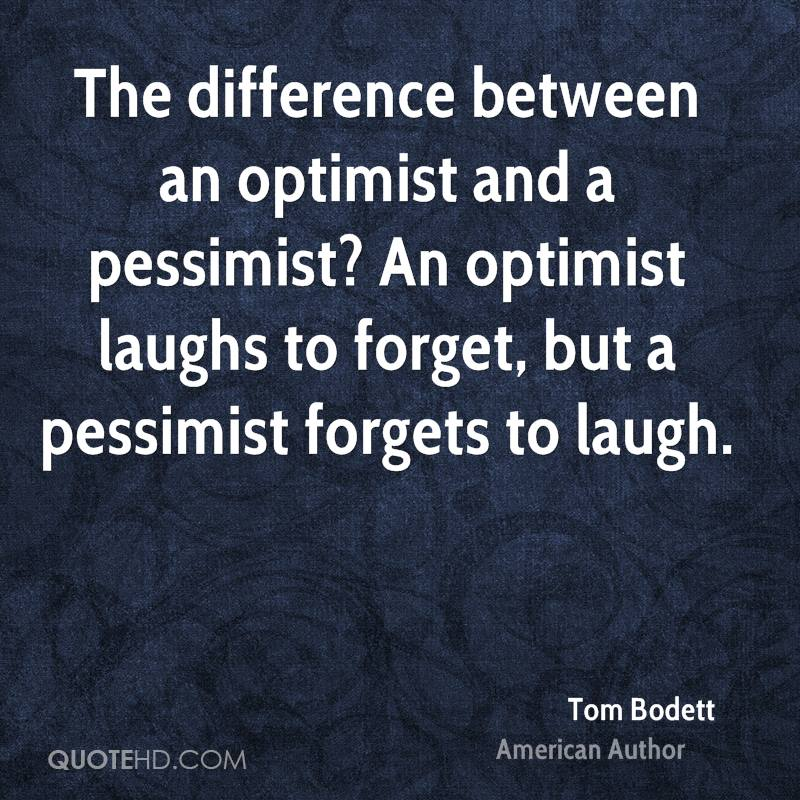 The difference between an optimist and a pessimist? An optimist laughs to forget, but a pessimist forgets to laugh.