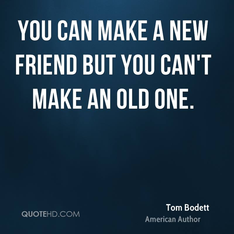You can make a new friend but you can't make an old one.