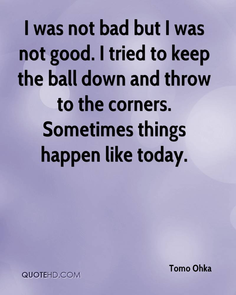I was not bad but I was not good. I tried to keep the ball down and throw to the corners. Sometimes things happen like today.