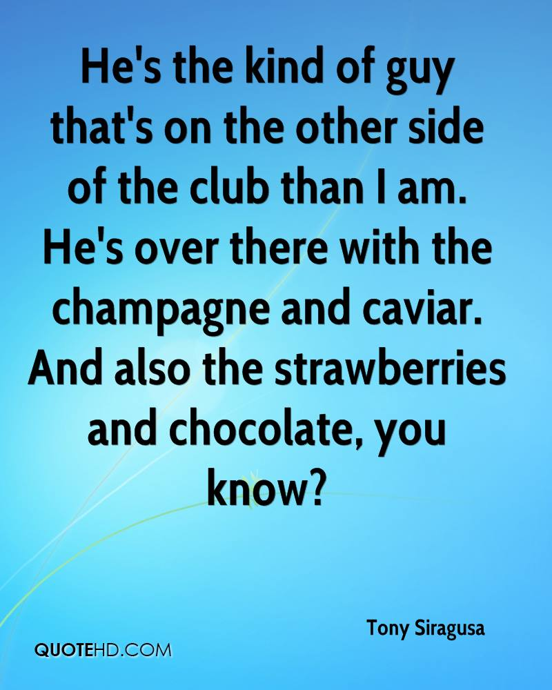 He's the kind of guy that's on the other side of the club than I am. He's over there with the champagne and caviar. And also the strawberries and chocolate, you know?