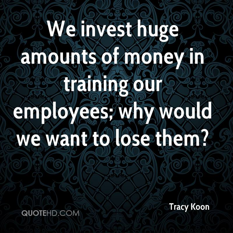 We invest huge amounts of money in training our employees; why would we want to lose them?
