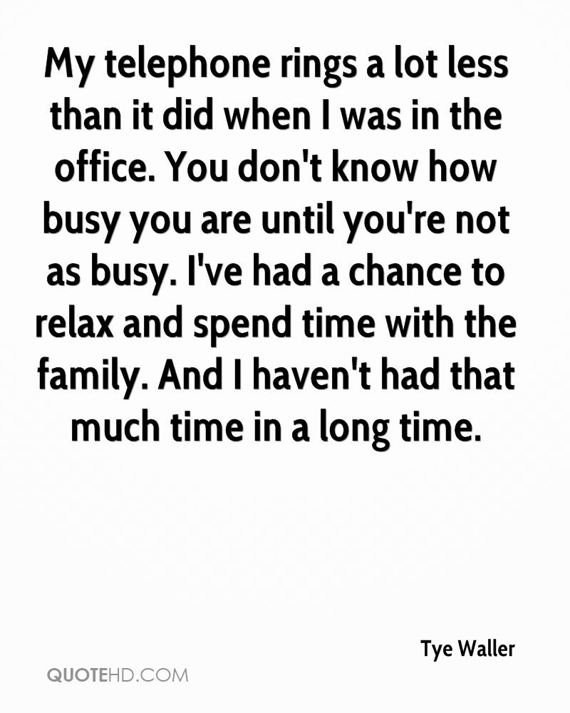 My telephone rings a lot less than it did when I was in the office. You don't know how busy you are until you're not as busy. I've had a chance to relax and spend time with the family. And I haven't had that much time in a long time.